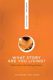What Story Are You Living? - A Short Guide to Self-Healing and Inquiry ebook by Catherine Ann Jones