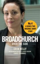 Broadchurch: Over the Side (Story 4) - A Series Two Original Short Story ebook by Chris Chibnall, Erin Kelly