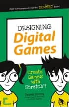Designing Digital Games - Create Games with Scratch! ebook by Derek Breen