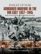 Armoured Warfare in the Far East 1937-1945 ebook by Anthony Tucker-Jones
