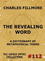 The Revealing Word - A Dictionary Of Metaphysical Terms - The Sacred Books ebook by Charles Fillmore