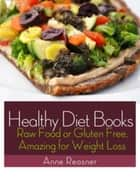 Healthy Diet Books - Raw Food or Gluten Free, Amazing for Weight Loss ebook by Anne Reasner