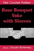 Rose Bouquet Yoke with Sleeves Filet Crochet Pattern - Complete Instructions and Chart ebook by Claudia Botterweg, Ida C. Farr
