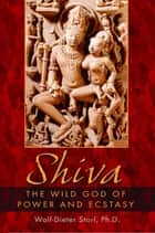 Shiva - The Wild God of Power and Ecstasy ebook by Wolf-Dieter Storl, Ph.D.