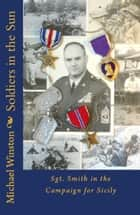 Soldiers in the Sun: Sgt. Smith in the Campaign for Sicily ebook by Michael Winston