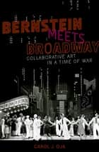 Bernstein Meets Broadway - Collaborative Art in a Time of War ebook by Carol J. Oja