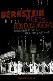 Bernstein Meets Broadway: Collaborative Art in a Time of War ebook by Carol J. Oja