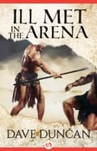 Ill Met in the Arena ebook by Dave Duncan