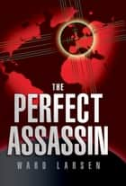 The Perfect Assassin ebook by Ward Larsen