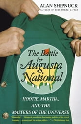 The Battle for Augusta National - Hootie, Martha, and the Masters of the Universe ebook by Alan Shipnuck