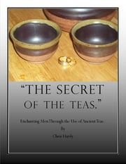 The Secret of the Teas: Enchanting Men Through the Use of Ancient Teas. ebook by Chris Hardy