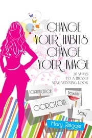 CHANGE YOUR HABITS CHANGE YOUR IMAGE - 20 WAYS FOR A BRAND NEW WINNING LOOK ebook by Mary Reggie