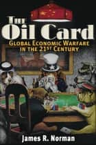 The Oil Card - Global Economic Warfare in the 21st Century ebook by James R. Norman