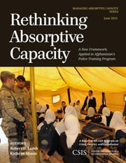 Rethinking Absorptive Capacity - A New Framework, Applied to Afghanistan's Police Training Program ebook by Robert D. Lamb,Kathryn Mixon