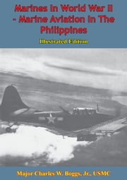 Marines In World War II - Marine Aviation In The Philippines [Illustrated Edition] ebook by General C. B. Cates USMC,Major Charles W. Boggs Jr. USMC