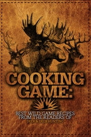 Cooking Game - Best Wild Game Recipes from the Readers of Deer & Deer Hunting ebook by Jacob Edson