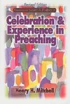 Celebration & Experience in Preaching - Revised Edition ebook by Henry H. Mitchell