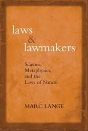 Laws and Lawmakers: Science, Metaphysics, and the Laws of Nature ebook by Marc Lange
