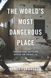 The World's Most Dangerous Place - Inside the Outlaw State of Somalia ebook by James Fergusson