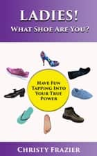 Ladies! What Shoe Are You? ebook by Christy Frazier