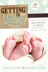 Getting to Baby - Creating your Family Faster, Easier and Less Expensive through Fertility, Adoption, or Surrogacy ebook by Victoria Collier