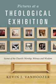 Pictures at a Theological Exhibition - Scenes of the Church's Worship, Witness and Wisdom ebook by Kevin J. Vanhoozer