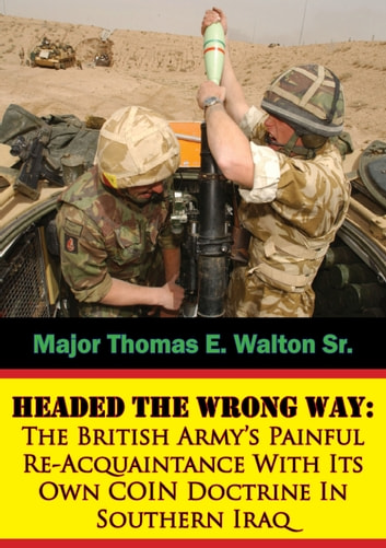 Headed The Wrong Way: The British Army's Painful Re-Acquaintance With Its Own COIN Doctrine In Southern Iraq ebook by Major Thomas E. Walton Sr.