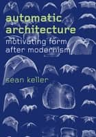 Automatic Architecture - Motivating Form after Modernism eBook by Sean Keller