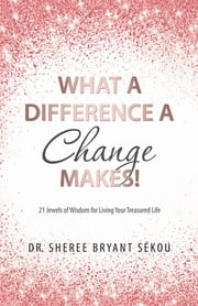 What a Difference a Change Makes! - 21 Jewels of Wisdom for Living Your Treasured Life ebook by Dr. Sheree Bryant Sékou