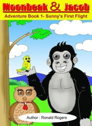 Moonbeak and Jacob Adventure Book 1-Sunny's First Flight (Children Book Age 3 to 5) ebook by Rogers, Ronald