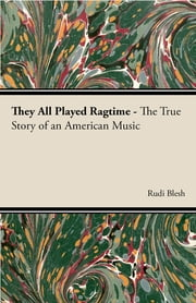 They All Played Ragtime - The True Story of an American Music ebook by Rudi Blesh