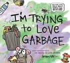 I'm Trying to Love Garbage ebook by Bethany Barton, Bethany Barton