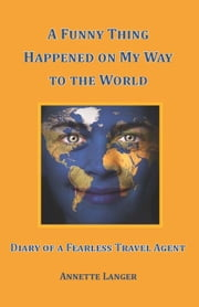 A Funny Thing Happened on My Way to the World: Diary of a Fearless Travel Agent ebook by Annette Langer