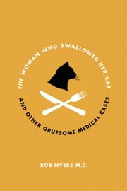 The Woman Who Swallowed Her Cat: And Other Gruesome Medical Tales ebook by Myers, Rob