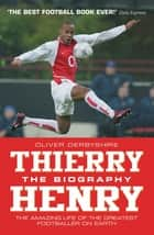 Thierry Henry: The Biography - The Amazing Life of The Greatest Footballer on Earth ebook by Oliver Derbyshire