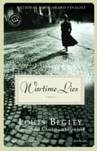 Wartime Lies - A Novel ebook by Louis Begley