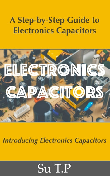 Electronics Capacitors - * A Step-by-Step Guide to Electronics Capacitors ebook by Su TP