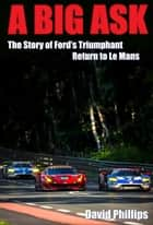 A Big Ask - The Story of Ford's Triumphant Return to Le Mans ebook by David Phillips