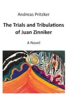 The Trials and Tribulations of Juan Zinniker - A Novel ebook by Andreas Pritzker