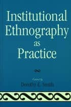 Institutional Ethnography as Practice ebook by Dorothy E. Smith, Marie L. Campbell, Marjorie L. DeVault,...