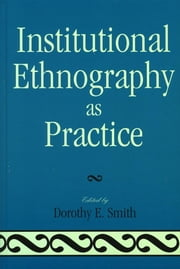 Institutional Ethnography as Practice ebook by Dorothy E. Smith,Marie L. Campbell,Marjorie L. DeVault,Tim Diamond,Lauren Eastwood,Alison Griffith,Liza McCoy,Eric Mykhalovskiy,Ellen Pence,George W. Smith,Dorothy E. Smith,Susan Turner,Douglas Weatherbee,Alex Wilson