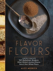 Flavor Flours - A New Way to Bake with Teff, Buckwheat, Sorghum, Other Whole & Ancient Grains, Nuts & Non-Wheat Flours ebook by Alice Medrich,Leigh Beisch,Maya Klein