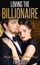 Loving The Billionaire, Book One: The New Boss ebook by J.M. Cagle