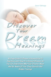 Discover Your Dream Meanings - An Easy Guide To Dream Interpretation To Help You Learn How To Interpret Dreams So You Can Understand What Your Dreams Mean And Be Aware Of Your Deep Secrets And Hidden Feelings ebook by Gina F. DeForge