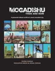 Mogadishu Then and Now - A pictorial tribute to Africa's most wounded city ebook by M. Dirios; I. Osman; Rasna Warah