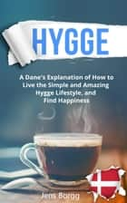 Hygge: A Real Dane's Explanation of How to Live the Simple and Amazing Hygge Lifestyle, and Find Happiness - Hygge, #1 ebook by Jens Borgg