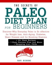 The Secrets of Paleo Diet Plan for Beginners: Discover-Why Everyday Paleo is So effective for Weight loss, Anti-Aging, Diabetes, Heart Disease and for Boosting Stamina ebook by Ravi Kishore