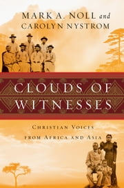 Clouds of Witnesses - Christian Voices from Africa and Asia ebook by Mark A. Noll,Carolyn Nystrom