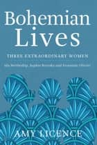Bohemian Lives - Three Extraordinary Women: Ida Nettleship, Sophie Brzeska and Fernande Olivier ebook by Amy Licence