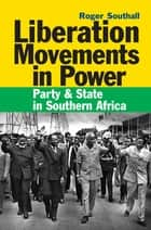 Liberation Movements in Power - Party and State in Southern Africa ebook by Roger Southall